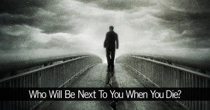 Who Will Be Next To You When You Die?